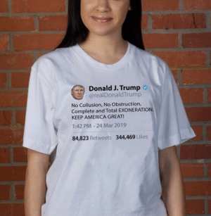 America, Politics, and Trump: Donald J. Trump  @realDonaldTrump  No Collusion, No Obstruction,  Complete and Total EXONERATION  KEEP AMERICA GREAT!  1:42 PM -24 Mar 2019  84,823 Retweets 344469 Likes The wife wearing (only) her new shirt.