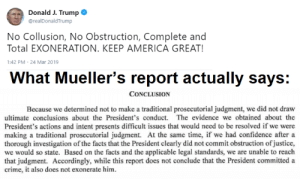 America, Confidence, and Crime: Donald J. Trump  @realDonaldTrump  No Collusion, No Obstruction, Complete and  Total EXONERATION. KEEP AMERICA GREAT!  :42 PM-24 Mar 2019  What Mueller's report actually says:  CONCLUSION  Because we determined not to make a traditional prosecutorial judgment, we did not draw  ultimate conclusions about the President's conduct. The evidence we obtained about the  President's actions and intent presents difficult issues that would need to be resolved if we were  making a traditional prosecutorial judgment. At the same time, if we had confidence after a  thorough investigation of the facts that the President clearly did not commit obstruction of justice,  we would so state. Based on the facts and the applicable legal standards, we are unable to reaclh  that judgment. Accordingly, while this report does not conclude that the President committed a  crime, it also does not exonerate him. the tyranny of sitting on a throne of lies.