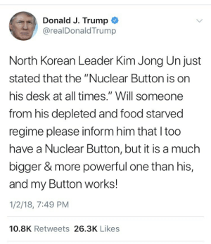 "America, Fake, and Food: Donald J. Trump  @realDonaldTrump  North Korean Leader Kim Jong Un just  stated that the ""Nuclear Button is on  his desk at all times."" Will someone  from his depleted and food starved  regime please inform him that I too  have a Nuclear Button, but it is a much  bigger & more powerful one than his,  and my Button works!  1/2/18, 7:49 PM  10.8K Retweets 26.3K Likes theawesomeadventurer: pureslime:  clonazofpam:  weavemama:  the president is about to start WWIII over twitter and it's only the first week of 2018  please someone tell me this is a fake tweet  it's real.   God bless America"