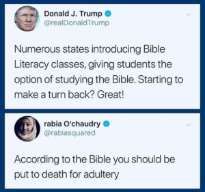 Memes, Bible, and Death: Donald J. Trump +  @realDonaldTrump  '  Numerous states introducing Bible  Literacy classes, giving students the  option of studying the Bible. Starting to  make a turn back? Great!  rabia O'chaudry  @rabiasquared  According to the Bible you should be  put to death for adultery via Laughing in Disbelief