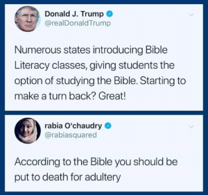 Church, Bible, and Death: Donald J. Trump +  @realDonaldTrump  Numerous states introducing Bible  Literacy classes, giving students the  option of studying the Bible. Starting to  make a turn back? Great!  rabia O'chaudry  @rabiasquared  According to the Bible you should be  put to death for adultery (W) Fact. That said, what we need is separation of church & state as put forth by the Founding Fathers. Study the Bible on your own time.