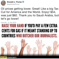 America, Thank You, and Saudi Arabia: Donald J. Trump  @realDonaldTrump  Oil prices getting lower. Great! Like a big Tax  Cut for America and the World. Enjoy! $54,  was just $82. Thank you to Saudi Arabia, but  let's go lower!  6:49 AM-21 Nov 2018  RAISE YOUR HAND IF YOU'D PAY A FEW EXTRA  CENTS FOR GAS IF IT MEANT STANDING UP TO  COUNTRIES WHO BUTCHER OUR JOURNALISTS  OCCUPY  DEMOCRATS Occupy Democrats