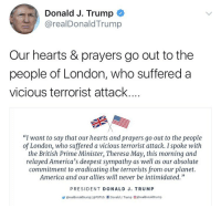 "America, Donald Trump, and Memes: Donald J. Trump  @realDonaldTrump  Our hearts & prayers go out to the  people of London, who suffered a  vicious terrorist attack...  ""I want to say that our hearts and prayers go out to the people  of London, who suffered a vicious terrorist attack. I spoke with  the British Prime Minister, Theresa May, this morning and  relayed America's deepest sympathy as well as our absolute  commitment to eradicating the terrorists from our planet.  America and our allies will never be intimidated""  PRESIDENT DONALD J. TRUMP  步@realdonaldtrumpl @Porus rl Donald J. Trump @realdonaldtrump Donald Trump sends a message to the people of London 🙏😞 https://t.co/aygGCEtx0S"