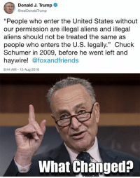 "Memes, Aliens, and Trump: Donald J. Trump  @realDonaldTrump  ""People who enter the United States without  our permission are illegal aliens and illegal  aliens should not be treated the same as  people who enters the U.S. legally."" Chuck  Schumer in 2009, before he went left and  haywire! @foxandfriends  8:44 AM-15 Aug 2018  What Changed? Hmmm"