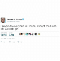 "Can't argue with that: Donald J. Trump@  @realDonaldTrump  Prayers to everyone in Florida, except the Cash  Me Outside girl  RETWEETS LIKES  13,793 6,718 E"" /遇米  3:12 PM-08 Sep 2017 Can't argue with that"