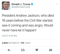 """God, Old Man, and Saw: Donald J. Trump  @realDonaldTrump  President Andrew Jackson, who died  16 years before the Civil War started,  saw it coming and was angry. Would  never have let it happen!  5/1/17, 8:55 PM  3,956 RETWEETS 17K LIKES <p><a href=""""http://pattythenest.tumblr.com/post/160213310159/thesocialjusticecourier-libertarirynn-yes-im"""" class=""""tumblr_blog"""">pattythenest</a>:</p>  <blockquote><p><a href=""""http://thesocialjusticecourier.tumblr.com/post/160213281860/libertarirynn-yes-im-quite-sure-that-andrew"""" class=""""tumblr_blog"""">thesocialjusticecourier</a>:</p>  <blockquote><p><a href=""""https://libertarirynn.tumblr.com/post/160213085369/yes-im-quite-sure-that-andrew-jackson-owner-of"""" class=""""tumblr_blog"""">libertarirynn</a>:</p><blockquote> <p>Yes I'm quite sure that Andrew Jackson, owner of hundreds of slaves, killer of Native Americans, ignorer of executive limitations, would've been the ideal president to stop the Civil War from happening.</p>  <p>When can this ride be over? I desperately want to get off.</p> </blockquote> <p>Someone take the man's twitter account away. For god's sake I've read less cringe from 14 year old trenders I swtg.<br/></p></blockquote>  <p>Is this tweet legit? I'm…in tired</p></blockquote>  <p>It&rsquo;s legit all right. Screencapped it from the old man&rsquo;s Twitter myself. You can look at it if you don&rsquo;t believe me. It&rsquo;s his most recent tweet.</p>"""
