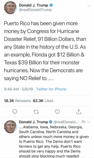 Again, this number is a complete lie that he made up. He's a deliberate, shitty liar. https://t.co/FACgSVl2B7: Donald J. Trump  @realDonaldTrump  Puerto Rico has been given more  money by Congress for Hurricane  Disaster Relief, 91 Billion Dollars, than  any State in the history of the U.S. As  an example, Florida got $12 Billion &  Texas $39 Billion for their monster  hurricanes. Now the Democrats are  saying NO Relief to....  9:48 AM- 5/6/19 Twitter for iPhone  18.3K Retweets 62.3K Likes  Donald J. Trump @realDonald... 7h v  ....Alabama, lowa, Nebraska, Georgia,  South Carolina, North Carolina and  others unless much more money is given  to Puerto Rico. The Dems don't want  farmers to get any help. Puerto Rico  should be very happy and the Dems  should stop blocking much needed Again, this number is a complete lie that he made up. He's a deliberate, shitty liar. https://t.co/FACgSVl2B7
