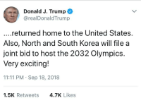 Home, Trump, and United: Donald J. Trump  @realDonaldTrump  ...returned home to the United States.  Also, North and South Korea will file a  joint bid to host the 2032 Olympics.  Very exciting!  11:11 PM Sep 18, 2018  1.5K Retweets  4.7K Likes