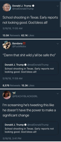 "weavemama:  beardedrebutterofafkar: weavemama:  imagine being one of the most powerful people in the world and having the audacity to tweet some useless shit like that   All he has to do is repeal Gun Free zones.  do y'all think : Donald J. Trump +  @realDonaldTrump  School shooting in Texas. Early reports  not looking good. God bless all!  5/18/18, 11:05 AM  13.5K Retweets 62.1K Likes   Bandana  @FuckNickx  ""Damn that shit wild y'all be safe tho""  Donald J. Trump @realDonaldTrump  School shooting in Texas. Early reports not  looking good. God bless all!  5/18/18, 11:59 AM  8,576 Retweets 15.3K Likes   @PEACHYBLACKGORL  I'm screaming he's tweeting this like  he doesn't have the power to make a  significant change  Donald J. Trump @realDonaldTrump  School shooting in Texas. Early reports not  looking good. God bless all!  5/18/18, 3:41 PM weavemama:  beardedrebutterofafkar: weavemama:  imagine being one of the most powerful people in the world and having the audacity to tweet some useless shit like that   All he has to do is repeal Gun Free zones.  do y'all think"