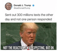 Group Chat, Memes, and Tumblr: Donald J. Trump  @realDonaldTrump  Sent out 300 millions texts the other  day and not one person responded  NOT THE REACTIONI'WAS EXPECTING, BUT OK awesomesthesia:  When the group chat ignores your memes