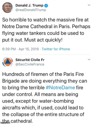 Ffs Donald...: Donald J. Trump  @realDonaldTrump  So horrible to watch the massive fire at  Notre Dame Cathedral in Paris. Perhaps  flying water tankers could be used to  put it out. Must act quickly!  6:39 PM Apr 15, 2019 Twitter for iPhone  Sécurité Civile Fr  @SecCivileFrance  Hundreds of firemen of the Paris Fire  Brigade are doing everything they can  to bring the terrible #NotreDame fire  under control. All means are being  used, except for water-bombing  aircrafts which, if used, could lead to  the collapse of the entire structure of  wthe cathedral. Ffs Donald...