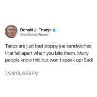 Bad, Fall, and Memes: Donald J. Trump  @realDonaldTrump  Tacos are just bad sloppy joe sandwiches  that fall apart when you bite them. Many  people know this but won't speak up! Sad!  7/24/18, 6:39 PM  adam.the.creator Shit...he's kinda right 🤔 tacotuesday