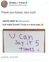 Donald Trump, Kanye, and Thank You: Donald J. Trump  @realDonaldTrump  Thank you Kanye, very cool!  KANYE WEST@kanyewest  Just made Donald Trump a n-word pass  U Can  ay it 5  CAu  4/25/18, 12:33 PM