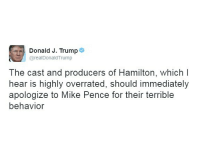 "Earlier today, President-elect Donald Trump renewed his criticism of the Broadway musical ""Hamilton."": Donald J. Trump  @realDonaldTrump  The cast and producers of Hamilton, which I  hear is highly overrated, should immediately  apologize to Mike Pence for their terrible  behavior Earlier today, President-elect Donald Trump renewed his criticism of the Broadway musical ""Hamilton."""