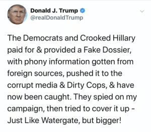 #DonaldTrump tweeted this about Democrats and #HillaryClinton 🤔 @realDonaldTrump https://t.co/NCgS2xV0Cq: Donald J. Trump  @realDonaldTrump  The Democrats and Crooked Hillary  paid for & provided a Fake Dossier,  with phony information gotten from  foreign sources, pushed it to the  corrupt media & Dirty Cops, & have  now been caught. They spied on my  campaign, then tried to cover it up -  Just Like Watergate, but bigger! #DonaldTrump tweeted this about Democrats and #HillaryClinton 🤔 @realDonaldTrump https://t.co/NCgS2xV0Cq
