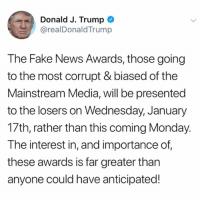 """Fake, Memes, and News: Donald J. Trump  @realDonaldTrump  The Fake News Awards, those going  to the most corrupt & biased of the  Mainstream Media, will be presented  to the losers on Wednesday, January  17th, rather than this coming Monday.  The interest in, and importance of  these awards is far greater tharn  anyone could have anticipated! PresidentTrump postponed his """"Fake News Awards"""" to January 17th instead of tomorrow as first announced...thoughts? 🇺🇸🤔 WSHH"""