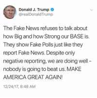 "America, Fake, and Memes: Donald J. Trump  @realDonaldTrump  The Fake News refuses to talk about  how Big and how Strong our BASE is  They show Fake Polls just like they  report Fake News. Despite only  negative reporting, we are doing well  nobody is going to beat us. MAKE  AMERICA GREAT AGAIN!  12/24/17, 8:48 AM PresidentTrump goes off on ""Fake News"" again this morning...thoughts? 🇺🇸🤔 WSHH"