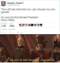 Memes, Sorry, and Trump: Donald J. Trump  @realDonaldTrump  The Left has informed me i can choose my own  gender  Im now the first female President  Sorry  Hillary  RETWEETS 냐KES  1,180 9,826  12:28 PM-18 Jan 2019  1  TOK  She can't do that! Shoother...or something She cant!!! via /r/memes https://ift.tt/2VbvLqG
