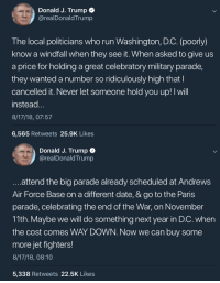 Run, Some More, and Air Force: Donald J. Trump  @realDonaldTrump  The local politicians who run Washington, D.C. (poorly)  know a windfall when they see it. When asked to give us  a price for holding a great celebratory military parade,  they wanted a number so ridiculously high thatl  cancelled it. Never let someone hold you up! I will  instead  8/17/18, 07:57  6,565 Retweets 25.9K Likes  Donald J. Trump  @realDonaldTrump  attend the big parade already scheduled at Andrews  Air Force Base on a different date, & go to the Paris  parade, celebrating the end of the War, on November  11th. Maybe we will do something next year in D.C. when  the cost comes WAY DOWN. Now we can buy some  more jet fighters!  8/17/18, 08:10  5,338 Retweets 22.5K Likes