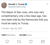 Nasty, Trump, and Been: Donald J. Trump  @realDonaldTrump  The Mayor of San Juan, who was very  complimentary only a few days ago, has  now been told by the Democrats that you  must be nasty to Trump.  7:19 AM Sep 30, 2017  7,021 Retweets  22,293 Likes <p>Trump&rsquo;s tweets are like the wall carvings of a madman.</p>