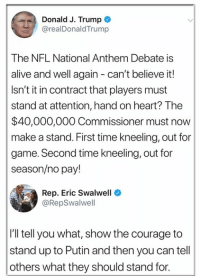 Commissioner: Donald J. Trump  @realDonaldTrump  The NFL National Anthem Debate is  alive and well again - can't believe it!  Isn't it in contract that players must  stand at attention, hand on heart? The  $40,000,000 Commissioner must now  make a stand. First time kneeling, out for  game. Second time kneeling, out for  season/no pay!  Rep. Eric Swalwell  @RepSwalwell  I'll tell you what, show the courage to  stand up to Putin and then you can tell  others what they should stand for.
