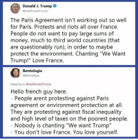 "Thanks Jennifer Larkin: Donald J. Trump  @realDonaldTrump  The Paris Agreement isn't working out so well  for Paris. Protests and riots all over France.  People do not want to pay large sums of  money, much to third world countries (that  are questionably run), in order to maybe  protect the environment. Chanting ""We Want  Trump!"" Love France.  Bentologie  @Bentologie  Replying to @realDonaldTrump  Hello french guy here.  People arent protesting against Paris  agreement or environment protection at all.  They are protesting against fiscal inequality  and high level of taxes on the poorest people.  Nobody is chanting ""We want Trump""  You don't love France. You love yourself. Thanks Jennifer Larkin"