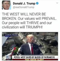 "America, Facebook, and Instagram: Donald J. Trump  @realDonaldTrump  THE WEST WILL NEVER BE  BROKEN. Our values will PREVAIL.  Our people will THRIVE and our  civilization will TRIUMPH!  WARSAW, POLAND  :54 PM  WARSAW POLAND  FOX  EWS  4:54 PT  POTUS: WEST SAVED BY BLOOD OF PATRIARCHS  FOX NEWS ALERT Trump speaking like our past ""leaders"" should have. powerful trumplife trumpmemes liberals libbys democraps liberallogic liberal maga conservative constitution presidenttrump resist thetypicalliberal typicalliberal merica america stupiddemocrats donaldtrump trump2016 patriot trump yeeyee presidentdonaldtrump draintheswamp makeamericagreatagain trumptrain triggered CHECK OUT MY WEBSITE AND STORE!🌐 thetypicalliberal.net-store 🥇Join our closed group on Facebook. For top fans only: Right Wing Savages🥇 Add me on Snapchat and get to know me. Don't be a stranger: thetypicallibby Partners: @theunapologeticpatriot 🇺🇸 @too_savage_for_democrats 🐍 @thelastgreatstand 🇺🇸 @always.right 🐘 @keepamerica.usa ☠️ @republicangirlapparel 🎀 @drunkenrepublican 🍺 TURN ON POST NOTIFICATIONS! Make sure to check out our joint Facebook - Right Wing Savages Joint Instagram - @rightwingsavages"