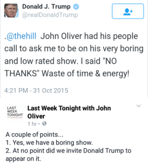 """the6thsiren:  *snickers* Last Week Tonight doesn't even have guests… : Donald J. Trump  @realDonaldTrump  .@thehill John Oliver had his people  call to ask me to be on his very boring  and low rated show. I said """"NO  THANKS"""" Waste of time & energy!  4:21 PM - 31 Oct 2015   Last Week Tonight with John  Oliver  LAST  WEEK  TONIGHT  JOHN OLIVER  1 hr• 8  A couple of points...  1. Yes, we have a boring show.  2. At no point did we invite Donald Trump to  appear on it. the6thsiren:  *snickers* Last Week Tonight doesn't even have guests…"""