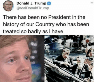 Yikes Donny! by Teenagedirtbag98 MORE MEMES: Donald J. Trump  @realDonaldTrump  There has been no President in the  history of our Country who has been  treated so badly as I have Yikes Donny! by Teenagedirtbag98 MORE MEMES