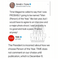 """Memes, Good, and Time: Donald J. Trump  @realDonaldTrump  Time Magazine called to say that I was  PROBABLY going to be named """"Man  (Person) of the Year,"""" like last year, but l  would have to agree to an interview and  a major photo shoot. I said probably is  no good and took a pass, Thanks  anyway!  TIME  @TIME  BALLER  ALEHL  TIME  BALLERALERT.COM  The President is incorrect about how we  choose Person of the Year. TIME does  not comment on our choice until  publication, which is December 6 timemagazine said trump is agotdamnlie"""