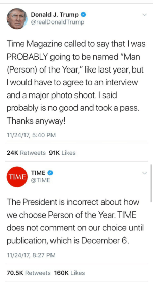 "Fucking, Lmao, and Target: Donald J. Trump  @realDonaldTrump  Time Magazine called to say that I was  PROBABLY going to be named ""Man  (Person) of the Year,"" like last year, but  I would have to agree to an interview  and a major photo shoot. I said  probably is no good and took a pass.  Thanks anyway!  11/24/17, 5:40 PM  24K Retweets 91K Likes   TIME  @TIME  TIME  The President is incorrect about how  we choose Person of the Year. TIME  does not comment on our choice until  publication, which is December 6.  11/24/17, 8:27 PM  70.5K Retweets 160K Likes ch1nadoll:  virjn:  eolae:  weavemama:  LMAOOOOOOOOOOOOOOOOOOOOOOOOOOO  What a fucking loser   this is sf embarrassing lmao  GET him"