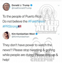 Kim Kardashian, Memes, and News: Donald J. Trump  @realDonaldTrump  To the people of Puerto Rico:  Do not believe the #FakeNews!  #PRStrong  ALEHT  ALLERALERTCOM  Kim Kardashian West  @KimKardashian  They don't have power to watch the  news!! Please stop tweeting & golfing  while people are dying! Please step up 8  help!  REEPIN Ballerific Comment Creepin 🌾👀🌾 kimkardashian commentcreepin