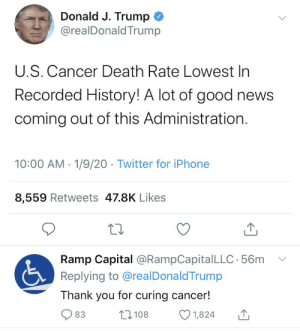 President Donald Trump's administration cures cancer (c.2019).: Donald J. Trump  @realDonaldTrump  U.S. Cancer Death Rate Lowest In  Recorded History! A lot of good news  coming out of this Administration.  10:00 AM - 1/9/20 · Twitter for iPhone  8,559 Retweets 47.8K Likes  Ramp Capital @RampCapitalLLC · 56m  Replying to @realDonaldTrump  Thank you for curing cancer!  27 108  83  1,824 President Donald Trump's administration cures cancer (c.2019).