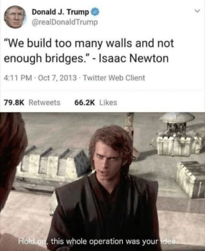 """Bridges: Donald J. Trump  @realDonaldTrump  """"We build too many walls and not  enough bridges."""" - Isaac Newton  4:11 PM Oct 7, 2013 Twitter Web Client  79.8K Retweets  66.2K Likes  Hold on this whole operation was your idea.."""