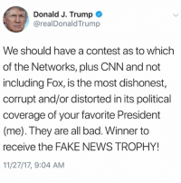 """Bad, cnn.com, and Fake: Donald J. Trump  @realDonaldTrump  We should have a contest as to which  of the Networks, plus CNN and not  including Fox, is the most dishonest,  corrupt and/or distorted in its political  coverage of your favorite President  (me). They are all bad. Winner to  receive the FAKE NEWS TROPHY!  11/27/17, 9:04 AM PresidentTrump says there should be a contest to see which news network, except Fox, would win a """"fake news trophy""""...thoughts? 🇺🇸🤔 @RealDonaldTrump WSHH"""