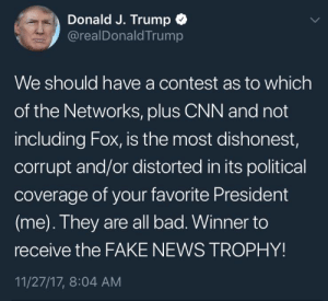 playstation1graphics:good morning everyone this is a real tweet : Donald J. Trump  @realDonaldTrump  We should have a contest as to which  of the Networks, pluS CNN and not  including Fox, is the most dishonest,  corrupt and/or distorted in its political  coverage of your favorite President  (me). They are all bad. Winner to  receive the FAKE NEWS TROPHY!  11/27/17, 8:04 AM playstation1graphics:good morning everyone this is a real tweet