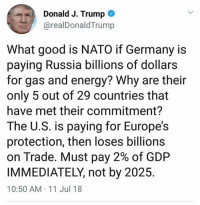 Nato: Donald J. Trump  @realDonaldTrump  What good is NATO if Germany is  paying Russia billions of dollars  for gas and energy? Why are their  only 5 out of 29 countries that  have met their commitment?  The U.S. is paying for Europe's  protection, then loses billions  on Trade. Must pay 2% of GDP  IMMEDIATELY, not by 2025  10:50 AM 11 Jul 18