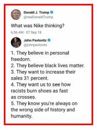 Black Lives Matter, Nike, and Shoes: Donald J. Trump  @realDonaldTrump  What was Nike thinking?  6:56 AM 07 Sep 18  John Pavlovitz  @johnpavlovitz  1. They believe in personal  freedom.  2. They believe black lives matter.  3. They want to increase their  sales 31 percent.  4. They want us to see how  racists burn shoes as fast  as crosses  5. They know you're always on  the wrong side of history and  humanity.