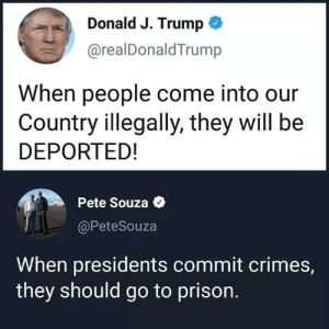 #TrumpIsARapist: Donald J. Trump  @realDonaldTrump  When people come into our  Country illegally, they will be  DEPORTED!  Pete Souza  @PeteSouza  When presidents commit crimes,  they should go to prison. #TrumpIsARapist
