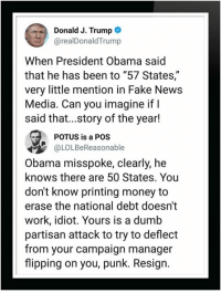 "Dumb, Fake, and Money: Donald J. Trump  @realDonaldTrump  When President Obama said  that he has been to ""57 States,""  very little mention in Fake News  Media. Can you imagine if I  said that...story of the year!  POTUS is a POS  OLOLBeReasonable  Obama misspoke, clearly, he  knows there are 50 States. You  don't know printing money to  erase the national debt doesn't  work, idiot. Yours is a dumb  partisan attack to try to deflect  from your campaign manager  flipping on you, punk. Resign."