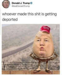 Shit, Sorry, and Trump: Donald J. Trump  @realDonaldTrump  whoever made this shit is getting  deported Oops sorry
