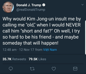 "itsagifnotagif:  The actual President wrote this not some overdramatic teenager: Donald J. Trump  @realDonaldTrump  Why would Kim Jong-un insult me by  calling me ""old,"" when I would NEVER  call him ""short and fat?"" Oh well, I try  so hard to be his friend - and maybe  someday that will happen!  12:48 am 12 Nov 17 from Viêt Nam  35.7K Retweets 79.5K Likes itsagifnotagif:  The actual President wrote this not some overdramatic teenager"