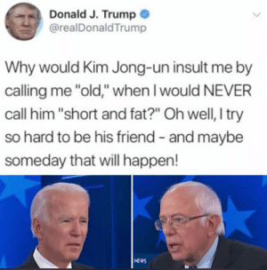 """Kim Jong-Un, News, and Trump: Donald J. Trump  @realDonaldTrump  Why would Kim Jong-un insult me by  calling me """"old,"""" when I would NEVER  call him """"short and fat?"""" Oh well, I try  so hard to be his friend - and maybe  someday that will happen!  NEWS :0"""