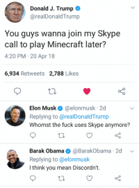 Wanna join my Discordn't?: Donald J. Trump *  @realDonaldTrump  You guys wanna join my Skype  call to play Minecraft later?  4:20 PM-20 Apr 18  6,934 Retweets 2,788 Likes  Elon Musk@elonmusk 2d  Replying to@realDonaldTrump  Whomst the fuck uses Skype anymore?  Barak Obama@BarakObama 2d v  Replying to@elonmusk  I think you mean Discordn't. Wanna join my Discordn't?