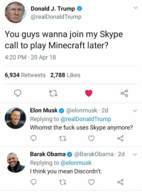 me irl: Donald J. Trump  @realDonaldTrump  You guys wanna join my Skype  call to play Minecraft later?  4:20 PM 20 Apr 18  6,934 Retweets 2,788 Likes  Elon Musk @elonmusk 2d  Replying to@realDonaldTrump  Whomst the fuck uses Skype anymore?  Barak Obama@BarakObama 2d v  Replying to @elonmusk  I think you mean Discordn't.  to me irl