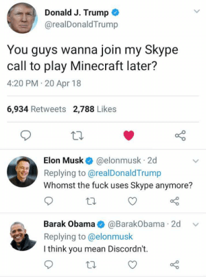 me irl: Donald J. Trump  @realDonaldTrump  You guys wanna join my Skype  call to play Minecraft later?  4:20 PM 20 Apr 18  6,934 Retweets 2,788 Likes  Elon Musk @elonmusk 2d  Replying to @realDonaldTrump  Whomst the fuck uses Skype anymore?  Barak Obama@BarakObama 2d v  Replying to @elonmusk  I think you mean Discordn't.  to me irl