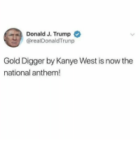 U better not kneel: Donald J. Trump  @realDonaldTrunp  Gold Digger by Kanye West is now the  national anthem! U better not kneel
