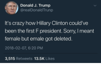 "Crazy, Hillary Clinton, and Memes: Donald J. Trump  @realDonaldTrunp  It's crazy how Hillary Clinton could've  been the first F president. Sorry, I meant  female but emale got deleted  2018-02-07, 6:20 PM  3,515 Retweets 13.5K Like:s <p>Trump is pro memer. via /r/memes <a href=""http://ift.tt/2sdKAzw"">http://ift.tt/2sdKAzw</a></p>"