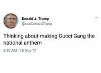 Gucci, Memes, and National Anthem: Donald J. Trump  @realDonaldTrunp  Thinking about making Gucci Gang the  national anthem  5:19 AM 18 Nov 17 @trumpmeetstheinternet is the greatest compilation of trump content ever assembled