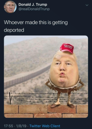 Trumpty Trumpty Sat on a Wall by ZappBrannigansLaw MORE MEMES: Donald J. Trump  @realDonaldTrunp  Whoever made this is getting  deported  17:55 1/8/19 Twitter Web Client Trumpty Trumpty Sat on a Wall by ZappBrannigansLaw MORE MEMES